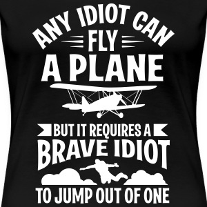 any idiot can fly a plane, I jump out of them T-Shirts - Women's Premium T-Shirt