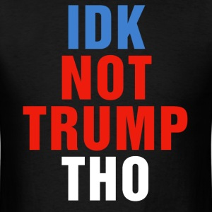 IDK NOT TRUMP THO Anti Donald President Election - Men's T-Shirt