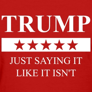 Trump - Just Saying It Like It Isn't - Women's T-Shirt