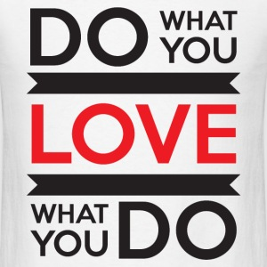 Do What You Love, Love What You Do T-Shirts - Men's T-Shirt