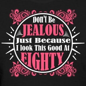 Don't Be Jealous Just Because I Look Eighty - Women's T-Shirt