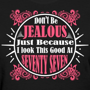 Don't Be Jealous Just Because I Look Seventy Seven - Women's T-Shirt