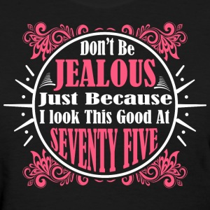 Don't Be Jealous Just Because I Look Seventy Five - Women's T-Shirt