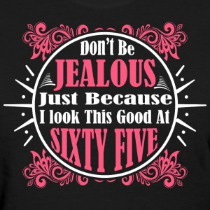 Don't Be Jealous Just Because I Look Sixty Five - Women's T-Shirt
