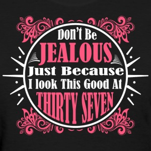 Don't Be Jealous Just Because I Look Thirty Seven  - Women's T-Shirt
