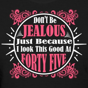 Don't Be Jealous Just Because I Look Forty Five T- - Women's T-Shirt