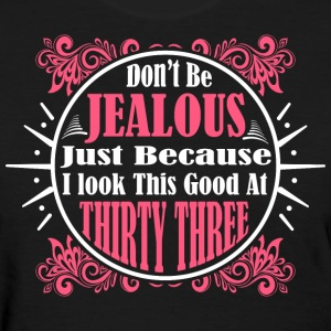 Don't Be Jealous Just Because I Look Thirty Three  - Women's T-Shirt