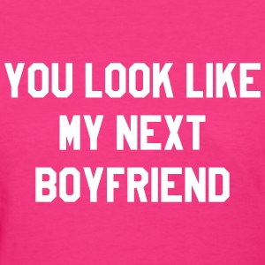 You lok like my next boyfriend T-Shirts - Women's T-Shirt