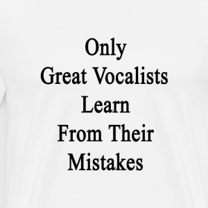 only_great_vocalists_learn_from_their_mi T-Shirts - Men's Premium T-Shirt