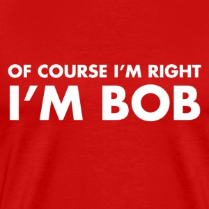 Of Course I'm Right I'm Bob - Men's Premium T-Shirt
