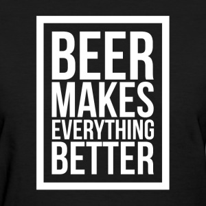 BEER MAKES EVERYTHING BETTER T-Shirts - Women's T-Shirt