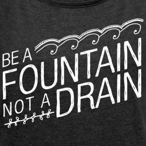Be A Fountain Not A Drain T-Shirts - Women´s Rolled Sleeve Boxy T-Shirt