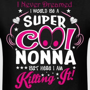I Never Dreamed I Would Be A Super Cool Nonna But  - Men's T-Shirt