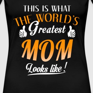 Mom - This is what the world's greatest mom looks - Women's Premium T-Shirt