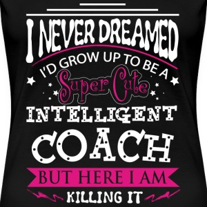 Coach - Never dreamed of being a cute coach tee - Women's Premium T-Shirt