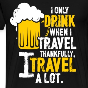 Drink - I only drink when I travel, I travel a lot - Men's Premium T-Shirt