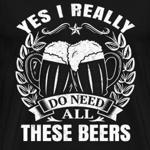 Beer lover - Yes I really do need all these beers - Men's Premium T-Shirt