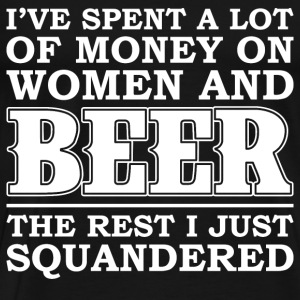 Money on women and beer - The rest I squandered - Men's Premium T-Shirt