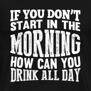 Drinker beer - If you don't start in the morning - Men's Premium T-Shirt