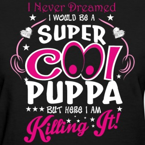 I Never Dreamed I Would Be A Super Cool Puppa But  - Women's T-Shirt