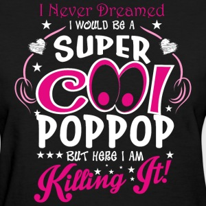 I Never Dreamed I Would Be A Super Cool Poppop But - Women's T-Shirt