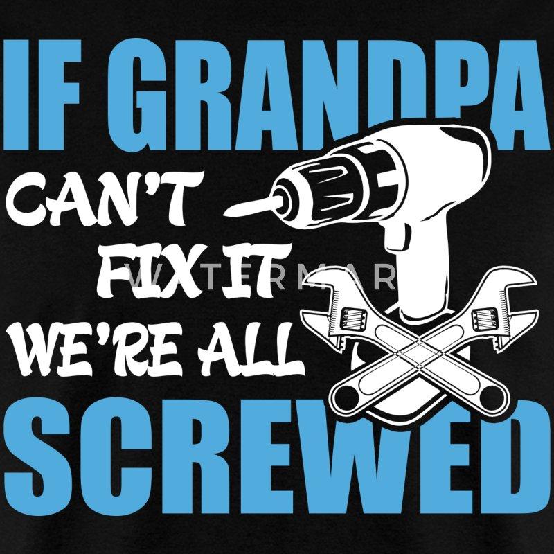 If Grandpa Can T Fix It Were It We Re All Screwed T Shirt