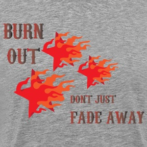 Burn Out dont Just Fade Away gray t shirt - Men's Premium T-Shirt