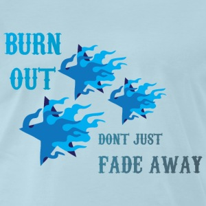 Burn Out dont Just Fade Away light blue t shirt - Men's Premium T-Shirt