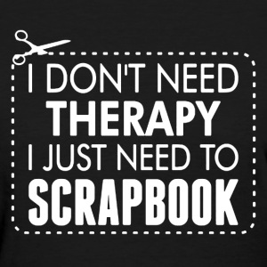 I Just Need To Scrapbook - Women's T-Shirt