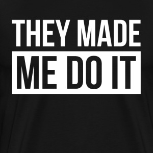 THEY MADE ME DO IT T-Shirts - Men's Premium T-Shirt
