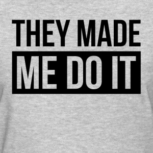 THEY MADE ME DO IT T-Shirts - Women's T-Shirt