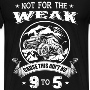 Trucker - Not for the weak, this ain't no 9 to 5 - Men's Premium T-Shirt