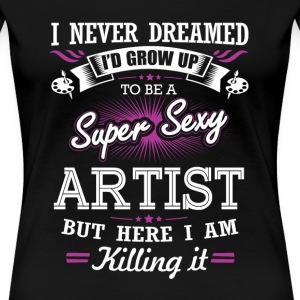 Artist - Never dreamed being a sexy artist tee - Women's Premium T-Shirt