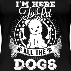 Dog - I'm here to pet all the dogs awesome t - shi - Women's Premium T-Shirt