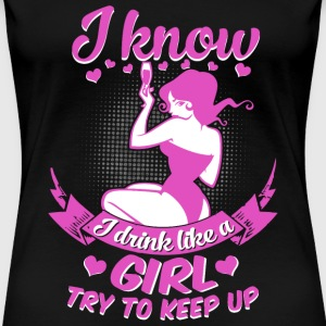 I know I drink like a sexy girl try to keep up - Women's Premium T-Shirt