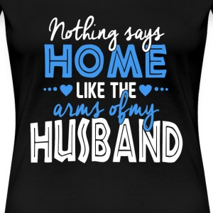 Husband - Nothing says home like my husband's arm - Women's Premium T-Shirt