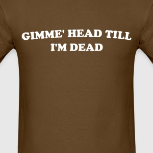 Gimme' Head Till I'm Dead - Men's T-Shirt