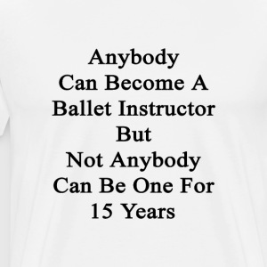 anybody_can_become_a_ballet_instructor_b T-Shirts - Men's Premium T-Shirt