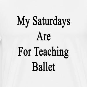 my_saturdays_are_for_teaching_ballet T-Shirts - Men's Premium T-Shirt