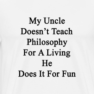 my_uncle_doesnt_teach_philosophy_for_a_l T-Shirts - Men's Premium T-Shirt