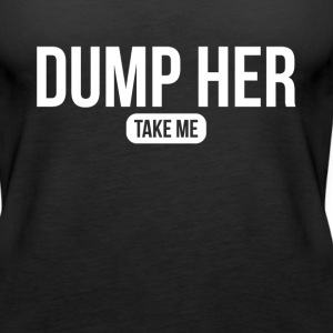 DUMP HER TAKE ME Tanks - Women's Premium Tank Top