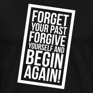 FORGET Your Past FORGIVE Yourself and BEGIN AGAIN! T-Shirts - Men's Premium T-Shirt