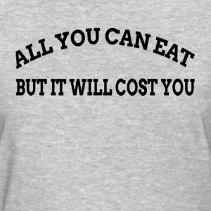 ALL YOU CAN EAT BUT IT WILL COST YOU T-Shirts - Women's T-Shirt