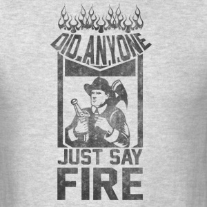 Did anyone just say fire ? - Men's T-Shirt