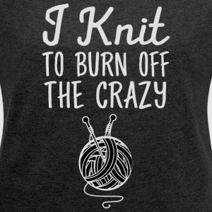 I Knit To Burn Off The Crazy T-Shirts - Women's Roll Cuff T-Shirt