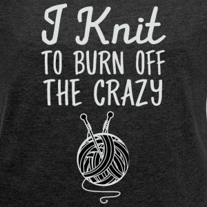 I Knit To Burn Off The Crazy T-Shirts - Women´s Roll Cuff T-Shirt