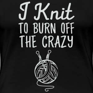 I Knit To Burn Off The Crazy T-Shirts - Women's Premium T-Shirt