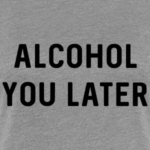 Alcohol you later T-Shirts - Women's Premium T-Shirt