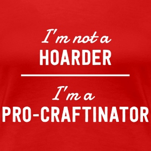 I'm not a hoarder I'm a pro-craftinator T-Shirts - Women's Premium T-Shirt