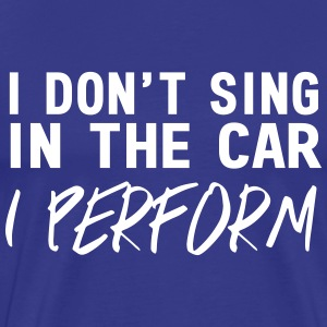 I don't sing in the car I perform T-Shirts - Men's Premium T-Shirt